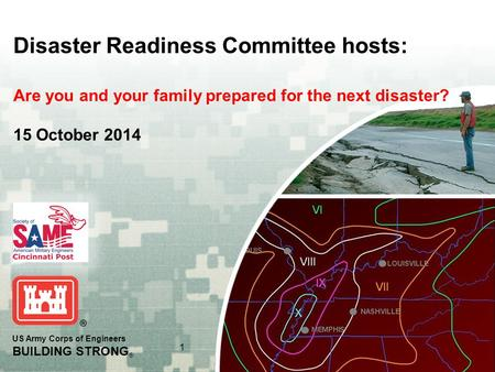 US Army Corps of Engineers BUILDING STRONG ® 1 Disaster Readiness Committee hosts: Are you and your family prepared for the next disaster? 15 October 2014.