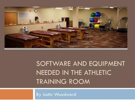 SOFTWARE AND EQUIPMENT NEEDED IN THE ATHLETIC TRAINING ROOM By Justin Woodward.