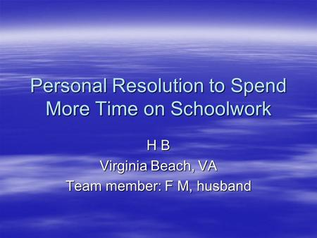 Personal Resolution to Spend More Time on Schoolwork H B Virginia Beach, VA Team member: F M, husband.