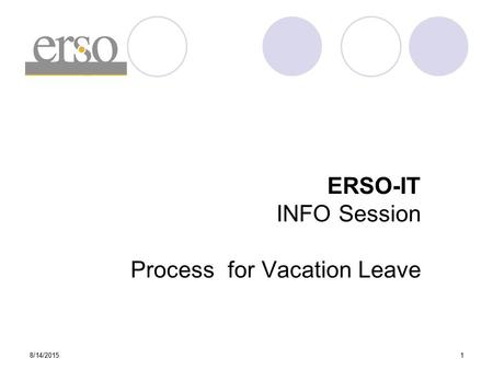8/14/20151 ERSO-IT INFO Session Process for Vacation Leave.