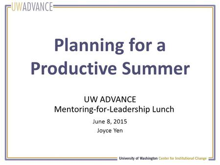 Planning for a Productive Summer UW ADVANCE Mentoring-for-Leadership Lunch June 8, 2015 Joyce Yen.