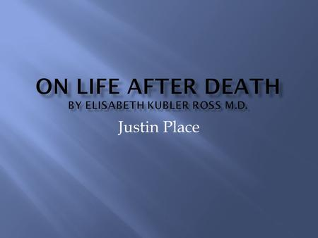 Justin Place.  This books is aimed to bring enlightenment to the reader on the subject of dying, and what lies beyond. It is composed of four essays.