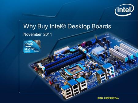 INTEL CONFIDENTIAL 1 Intel Desktop Boards. Intel Processors. Built by Intel. Better Together. Why Buy Intel® Desktop Boards November 2011 INTEL CONFIDENTIAL.