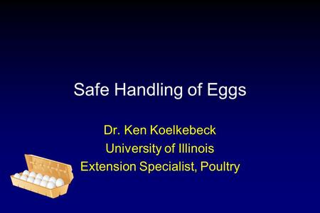 Safe Handling of Eggs Dr. Ken Koelkebeck University of Illinois Extension Specialist, Poultry.