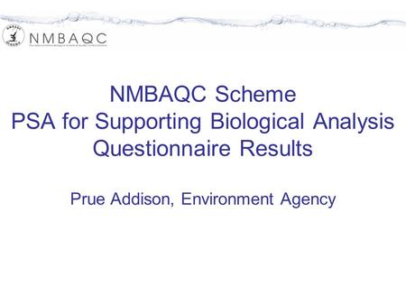 NMBAQC Scheme PSA for Supporting Biological Analysis Questionnaire Results Prue Addison, Environment Agency.