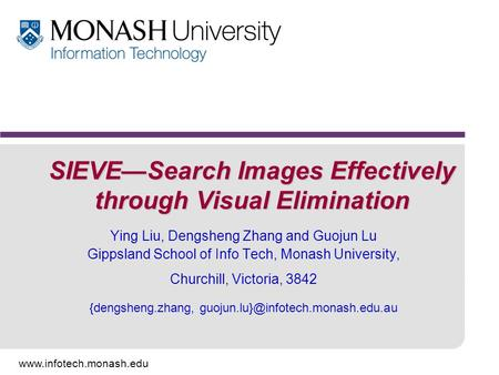 Www.infotech.monash.edu SIEVE—Search Images Effectively through Visual Elimination Ying Liu, Dengsheng Zhang and Guojun Lu Gippsland School of Info Tech,
