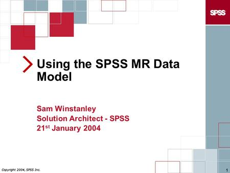 Copyright 2004, SPSS Inc. 1 Using the SPSS MR Data Model Sam Winstanley Solution Architect - SPSS 21 st January 2004.