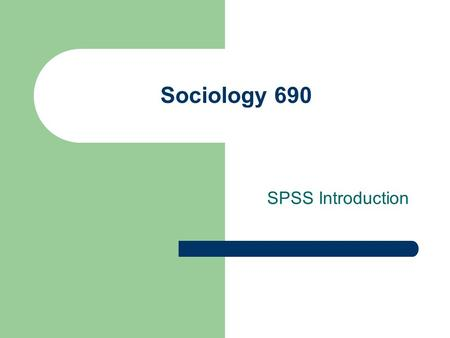 Sociology 690 SPSS Introduction. Using SPSS The Statistical Package for the Social Sciences (SPSS) started at Stanford University in the late 1960's.