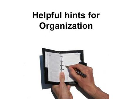 Helpful hints for Organization. 3C To help you keep track of tests and assignments. Create a calendar Create a weekly planner Create a daily list.
