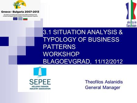 3.1 SITUATION ANALYSIS & TYPOLOGY OF BUSINESS PATTERNS WORKSHOP BLAGOEVGRAD, 11/12/2012 Theofilos Aslanidis General Manager.