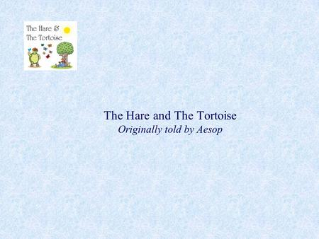 The Hare and The Tortoise Originally told by Aesop.