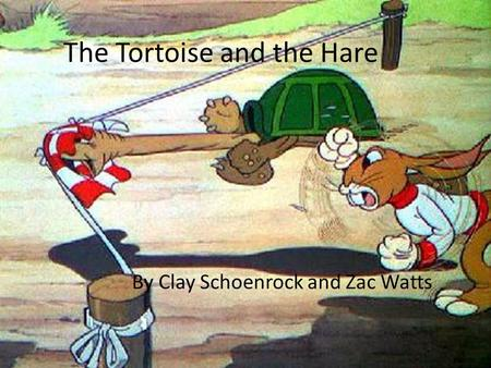The Tortoise and the Hare By Clay Schoenrock and Zac Watts.