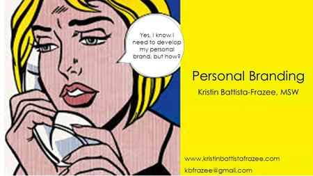 Personal Branding Kristin Battista-Frazee, MSW Yes, I know I need to develop my personal brand, but how?