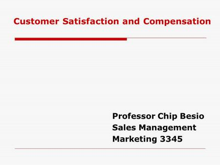 Professor Chip Besio Sales Management Marketing 3345 Customer Satisfaction and Compensation.