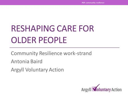 RESHAPING CARE FOR OLDER PEOPLE Community Resilience work-strand Antonia Baird Argyll Voluntary Action AVA community resilience.