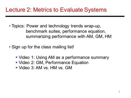 1 Lecture 2: Metrics to Evaluate Systems Topics: Power and technology trends wrap-up, benchmark suites, performance equation, summarizing performance with.