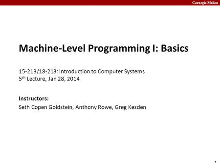 Carnegie Mellon 1 Machine-Level Programming I: Basics 15-213/18-213: Introduction to Computer Systems 5 th Lecture, Jan 28, 2014 Instructors: Seth Copen.