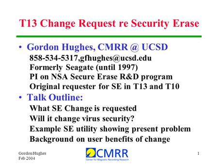 Gordon Hughes Feb 2004 1 T13 Change Request re Security Erase Gordon Hughes, UCSD Formerly Seagate (until 1997) PI.