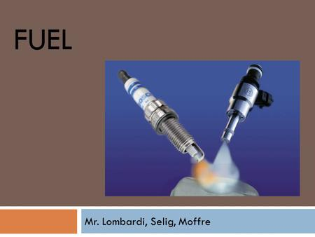 FUEL Mr. Lombardi, Selig, Moffre. Fuels  Come from Refined Crude Oil  Organic Compounds  Gasoline  Diesel  Alt Fuels.