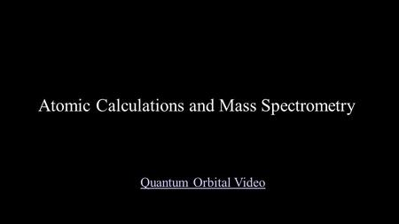 Atomic Calculations and Mass Spectrometry Quantum Orbital Video.