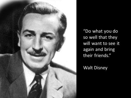 """Do what you do so well that they will want to see it again and bring their friends."" Walt Disney."