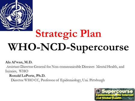 Strategic Plan WHO-NCD-Supercourse Ala Al'wan, M.D. Assistant Director-General for Non-communicable Diseases Mental Health, and Injuries, WHO Ronald LaPorte,