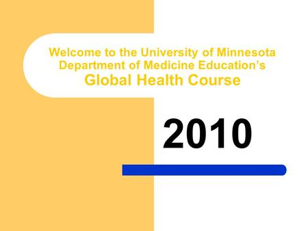 Welcome to the University of Minnesota Department of Medicine Education's Global Health Course 2010.