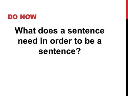 DO NOW What does a sentence need in order to be a sentence?