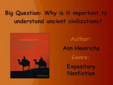 Author: Ann Heinrichs Genre: Expository Nonfiction Big Question: Why is it important to understand ancient civilizations?
