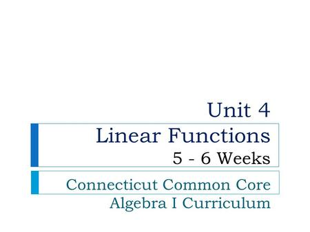 Unit 4 Linear Functions 5 - 6 Weeks Connecticut Common Core Algebra I Curriculum.