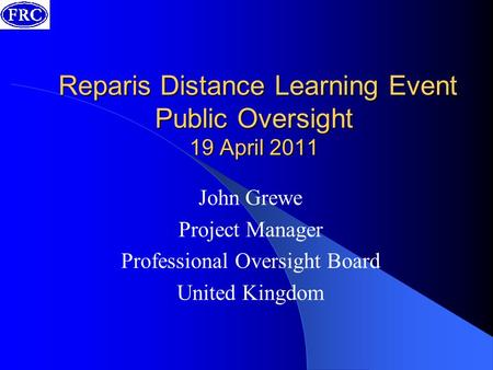 Reparis Distance Learning Event Public Oversight 19 April 2011 Reparis Distance Learning Event Public Oversight 19 April 2011 John Grewe Project Manager.