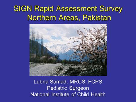 SIGN Rapid Assessment Survey Northern Areas, Pakistan Lubna Samad, MRCS, FCPS Pediatric Surgeon National Institute of Child Health.