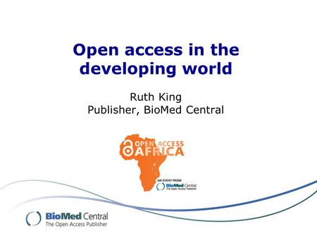 Open access in the developing world Ruth King Publisher, BioMed Central.
