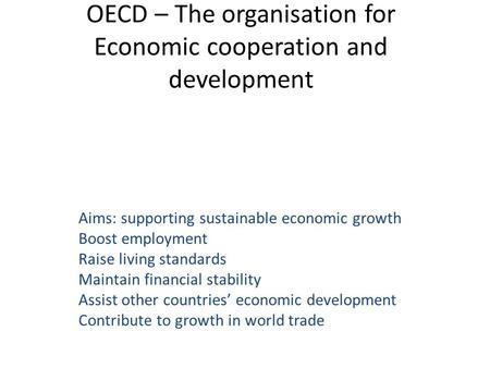 OECD – The organisation for Economic cooperation and development Aims: supporting sustainable economic growth Boost employment Raise living standards Maintain.