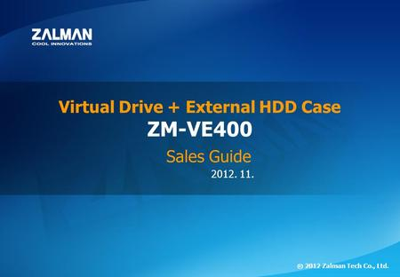 2012. 11. ⓒ 2012 Zalman Tech Co., Ltd. ZM-VE400 Virtual Drive + External HDD Case Sales Guide.