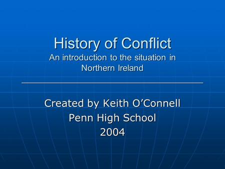 History of Conflict An introduction to the situation in Northern Ireland _____________________________________ Created by Keith O'Connell Penn High School.
