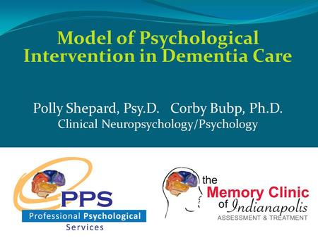 Model of Psychological Intervention in Dementia Care Polly Shepard, Psy.D. Corby Bubp, Ph.D. Clinical Neuropsychology/Psychology.
