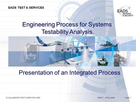 EADS TEST & SERVICES TS/EL/T N°08_04/08 Page 1© Copyright EADS TEST & SERVICES 2008 Engineering Process for Systems Testability Analysis. Presentation.