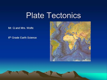Plate Tectonics Mr. Q and Mrs. Wolfe 6 th Grade Earth Science.