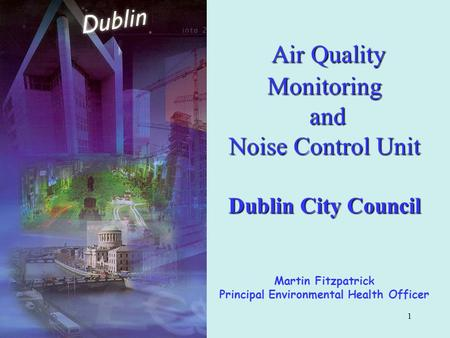 1 Air Quality Monitoring and Noise Control Unit Dublin City Council Air Quality Monitoring and Noise Control Unit Dublin City Council Martin Fitzpatrick.