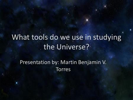 What tools do we use in studying the Universe? Presentation by: Martin Benjamin V. Torres.