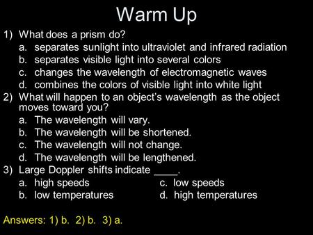Warm Up 1)What does a prism do? a.separates sunlight into ultraviolet and infrared radiation b.separates visible light into several colors c.changes the.
