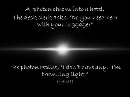"A photon checks into a hotel. The desk clerk asks, ""Do you need help with your luggage?"" The photon replies, ""I don't have any. I'm travelling light."""