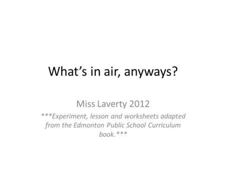What's in air, anyways? Miss Laverty 2012 ***Experiment, lesson and worksheets adapted from the Edmonton Public School Curriculum book.***