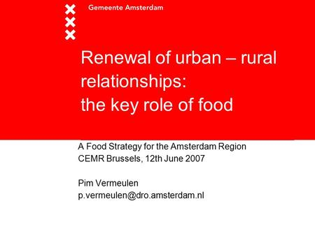Renewal of urban – rural relationships: the key role of food A Food Strategy for the Amsterdam Region CEMR Brussels, 12th June 2007 Pim Vermeulen