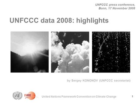 1 United Nations Framework Convention on Climate Change UNFCCC press conference, Bonn, 17 November 2008 by Sergey KONONOV (UNFCCC secretariat) UNFCCC data.