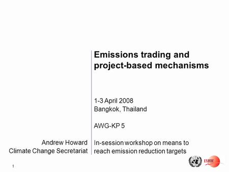 1 Andrew Howard Climate Change Secretariat Emissions trading and project-based mechanisms 1-3 April 2008 Bangkok, Thailand AWG-KP 5 In-session workshop.