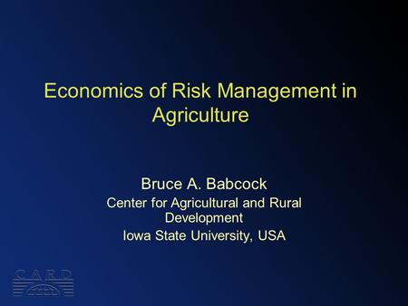 Economics of Risk Management in Agriculture Bruce A. Babcock Center for Agricultural and Rural Development Iowa State University, USA.