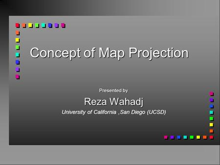 Concept of Map Projection Presented by Reza Wahadj University of California,San Diego (UCSD)