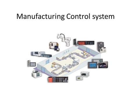 Manufacturing Control system. Manufacturing Control - Managing and controlling the physical activities in the factory aiming to execute the manufacturing.